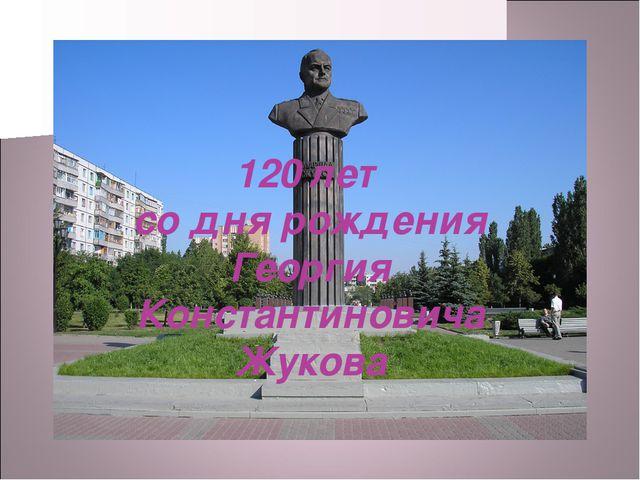 120 лет со дня рождения Георгия Константиновича Жукова