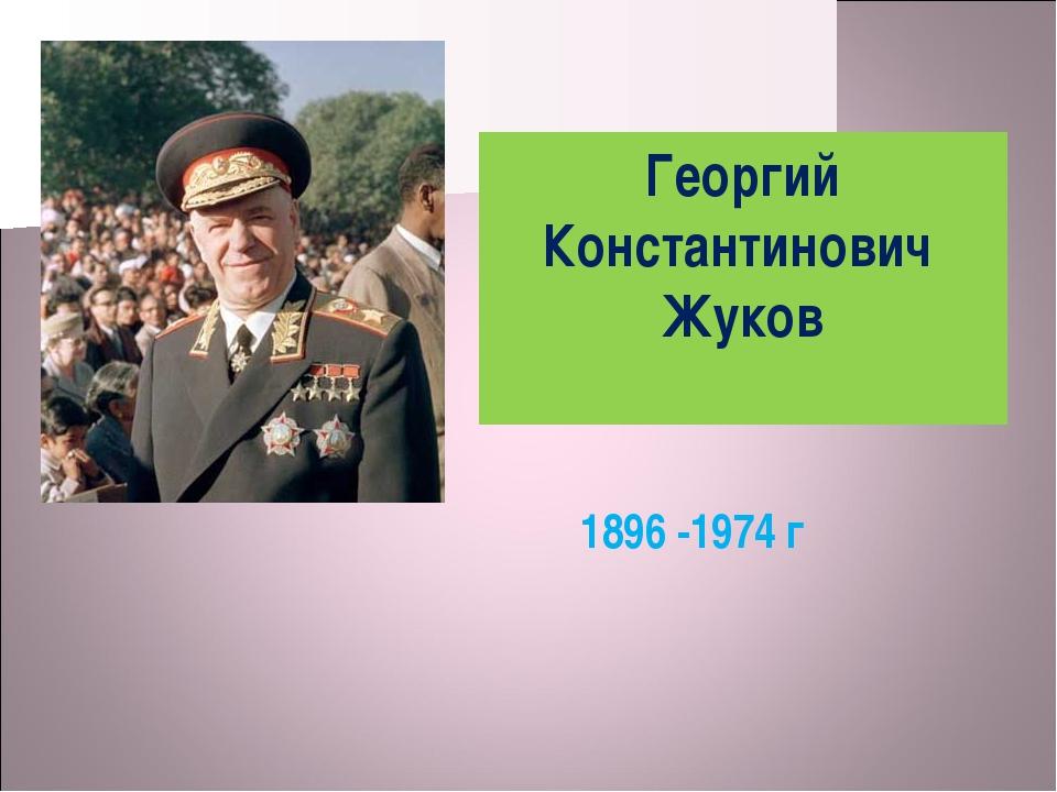 Георгий Константинович Жуков 1896 -1974 г