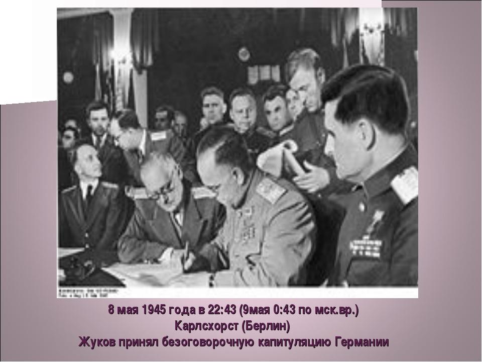 8 мая 1945 года в 22:43 (9мая 0:43 по мск.вр.) Карлсхорст (Берлин) Жуков прин...
