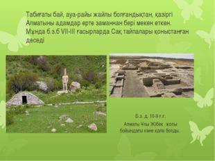 Табиғаты бай, ауа-райы жайлы болғандықтан, қазіргі Алматыны адамдар ерте зама
