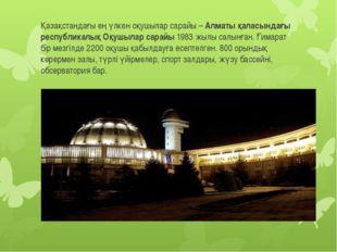 Қазақстандағы ең үлкен оқушылар сарайы – Алматы қаласындағы республикалық Оқ