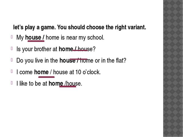 let's play a game. You should choose the right variant. My house / home is n...