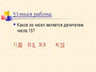 Устная работа. Какое из чисел является делителем числа 15? 1) 30 2) 0 3) 5 4)