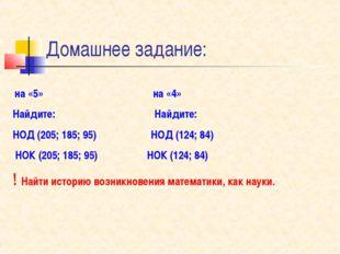 Домашнее задание: на «5» на «4» Найдите: Найдите: НОД (205; 185; 95) НОД (124