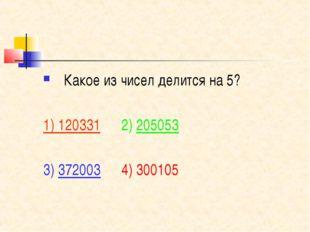 Какое из чисел делится на 5? 1) 120331 2) 205053 3) 372003 4) 300105