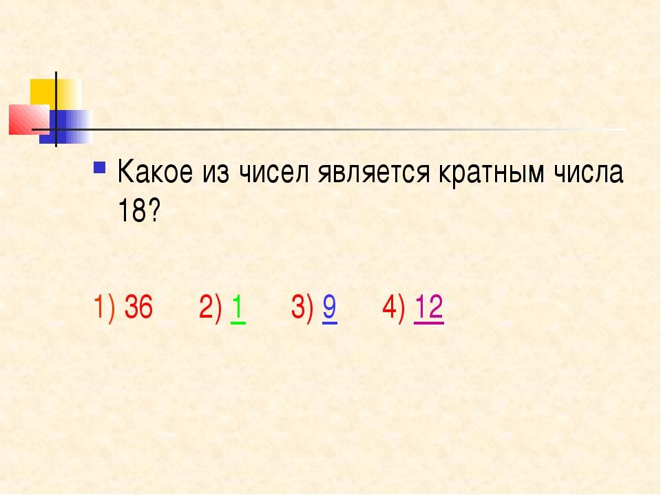 Какое из чисел является кратным числа 18? 1) 36 2) 1 3) 9 4) 12