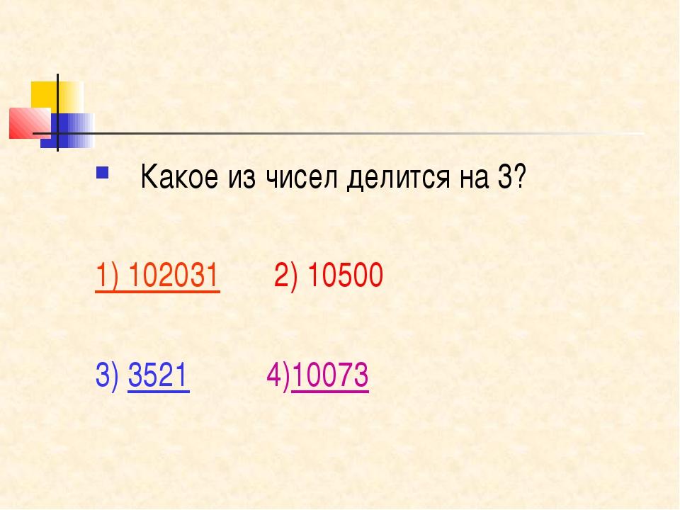 Какое из чисел делится на 3? 1) 102031 2) 10500 3) 3521 4)10073