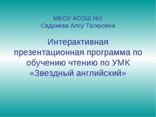 МБОУ АСОШ №1 Садриева Алсу Тагировна Интерактивная презентационная программа