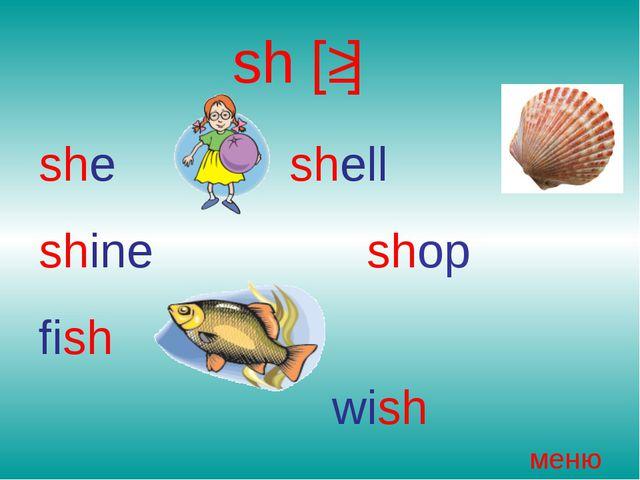 sh [ʃ] she shell shine shop fish wish меню