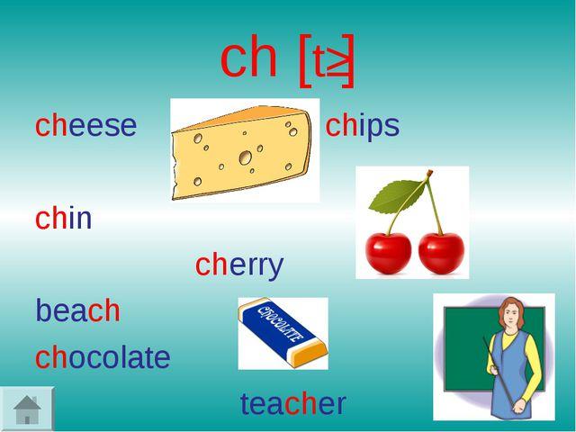 ch [tʃ] cheese chips chin cherry beach chocolate teacher