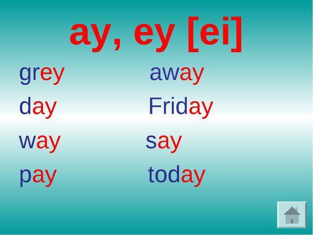 ay, ey [ei] grey away day Friday way say pay today