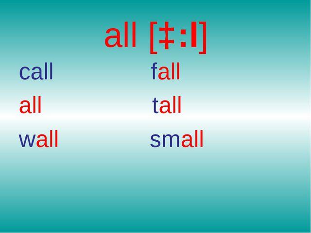all [ɔ:l] call fall all tall wall small