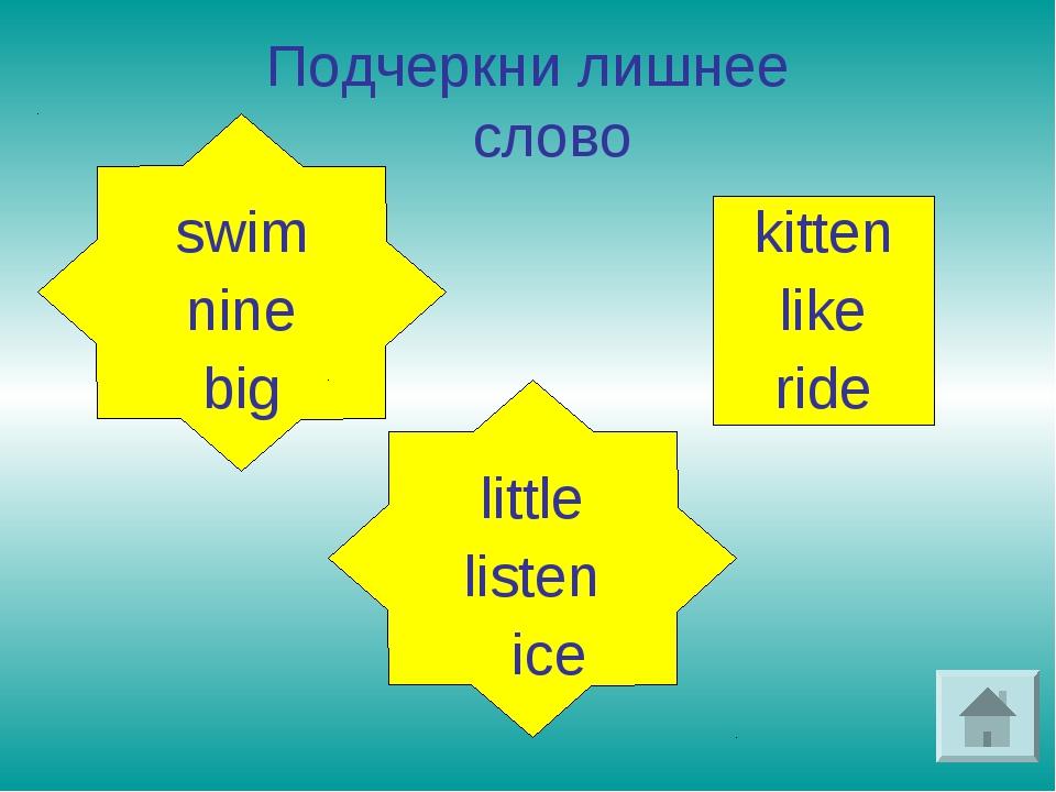 Подчеркни лишнее слово kitten like ride swim nine big little listen ice