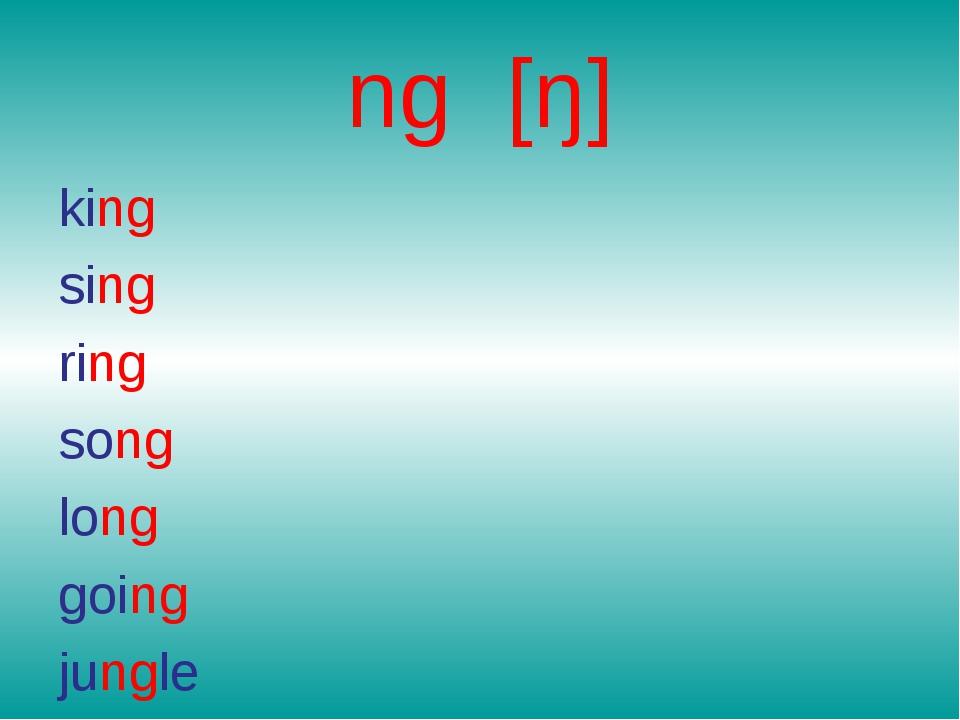 ng [ŋ] king sing ring song long going jungle