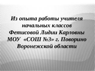 Из опыта работы учителя начальных классов Фетисовой Лидии Карловны МОУ «СОШ №