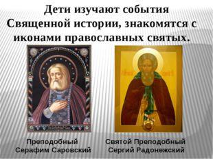 Дети изучают события Священной истории, знакомятся с иконами православных свя