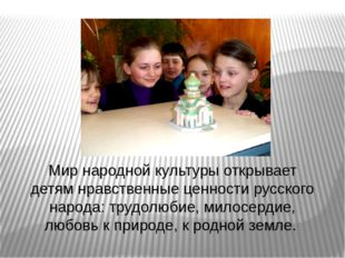 Мир народной культуры открывает детям нравственные ценности русского народа: