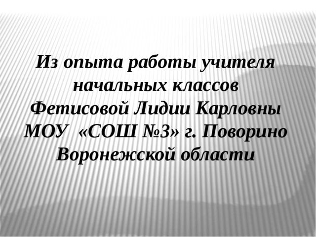 Из опыта работы учителя начальных классов Фетисовой Лидии Карловны МОУ «СОШ №...