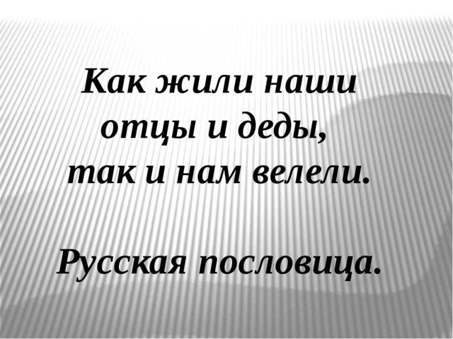 Как жили наши отцы и деды, так и нам велели. Русская пословица.