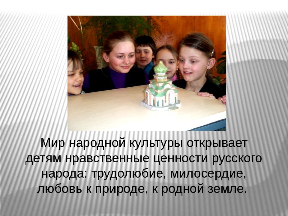 Мир народной культуры открывает детям нравственные ценности русского народа:...
