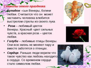 Символы этого праздника Купидон –сын Венеры, богини любви. Считается что он м