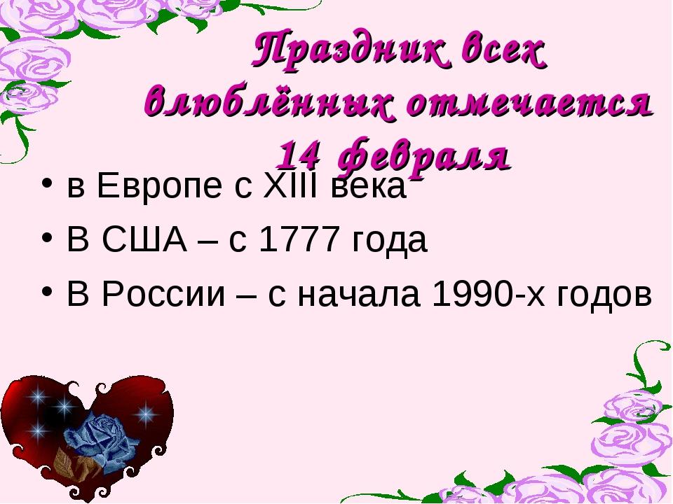 Праздник всех влюблённых отмечается 14 февраля в Европе с XIII века В США – с...