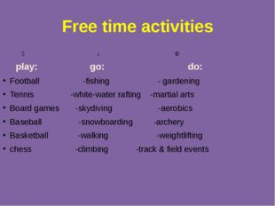 Free time activities ↙ ↓ ↘ play: go: do: Football -fishing - gardening Tennis