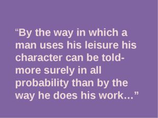 """By the way in which a man uses his leisure his character can be told-more s"