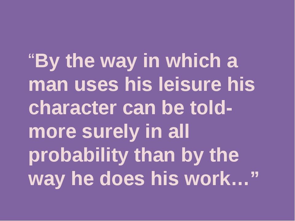 """By the way in which a man uses his leisure his character can be told-more s..."
