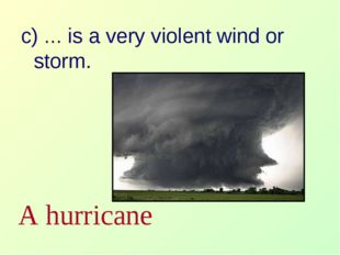 c) … is a very violent wind or storm. A hurricane