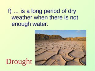 f) … is a long period of dry weather when there is not enough water. Drought