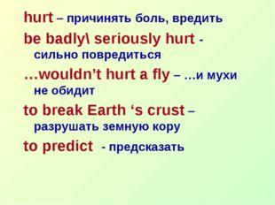 hurt – причинять боль, вредить be badly\ seriously hurt - сильно повредиться