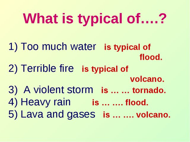 What is typical of….? 1) Too much water is typical of flood. 2) Terrible fire...