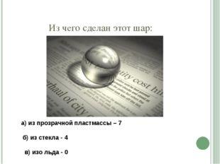 Из чего сделан этот шар: а) из прозрачной пластмассы – 7 б) из стекла - 4