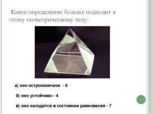 Какое определение больше подходит к этому геометрическому телу: а) оно остро