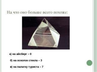 На что оно больше всего похоже: а) на айсберг – 0  б) на осколок стекла –