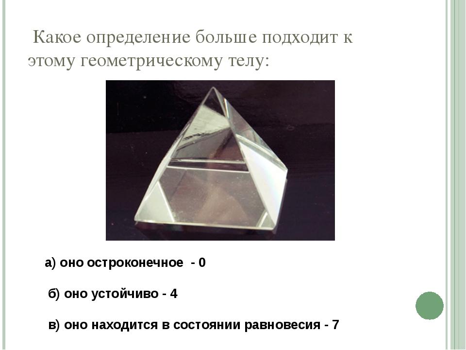 Какое определение больше подходит к этому геометрическому телу: а) оно остро...