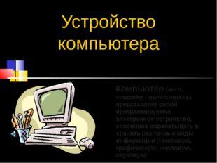 Устройство компьютера Компьютер (англ. computer - вычислитель) представляет с