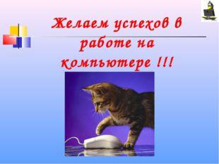 Желаем успехов в работе на компьютере !!!