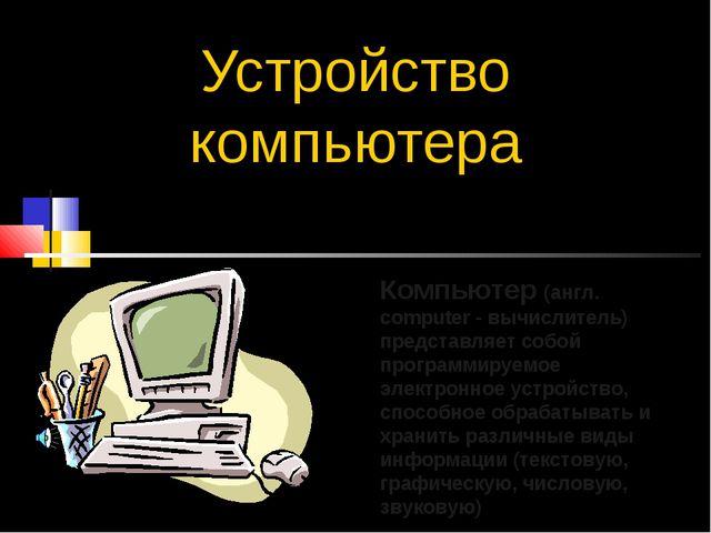 Устройство компьютера Компьютер (англ. computer - вычислитель) представляет с...