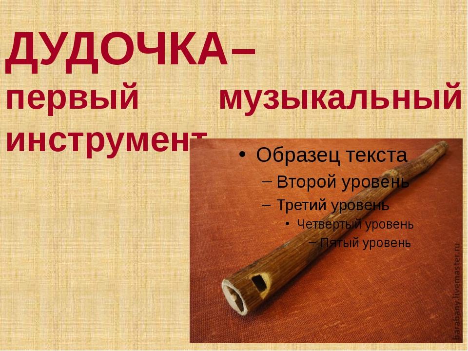 ДУДОЧКА– первый музыкальный инструмент.