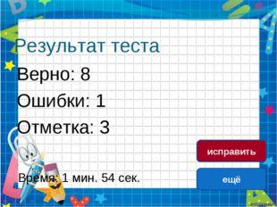 Результат теста Верно: 8 Ошибки: 1 Отметка: 3 Время: 1 мин. 54 сек. ещё испра