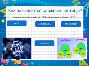 Как называются сложные частицы? Кликните на правильный ответ (ДА) или неправи