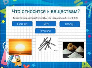 Что относится к веществам? Кликните на правильный ответ (ДА) или неправильный