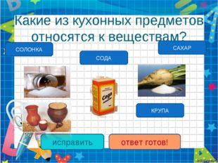 Какие из кухонных предметов относятся к веществам? СОДА КРУПА исправить ответ