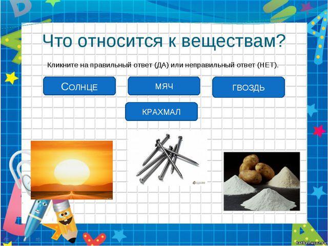 Что относится к веществам? Кликните на правильный ответ (ДА) или неправильный...