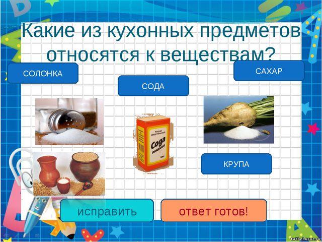 Какие из кухонных предметов относятся к веществам? СОДА КРУПА исправить ответ...