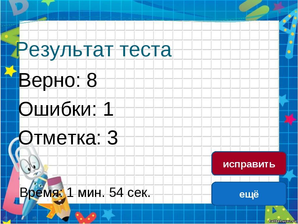 Результат теста Верно: 8 Ошибки: 1 Отметка: 3 Время: 1 мин. 54 сек. ещё испра...