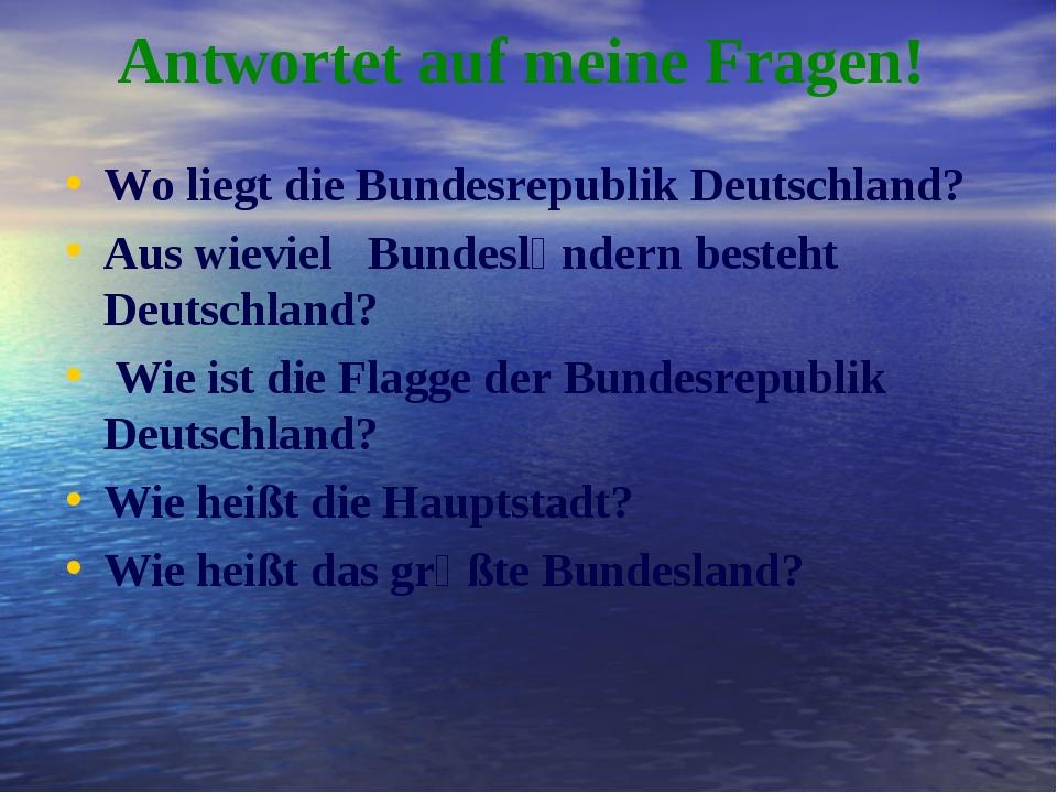 Аntwortet auf meine Fragen! Wo liegt die Bundesrepublik Deutschland? Aus wiev...