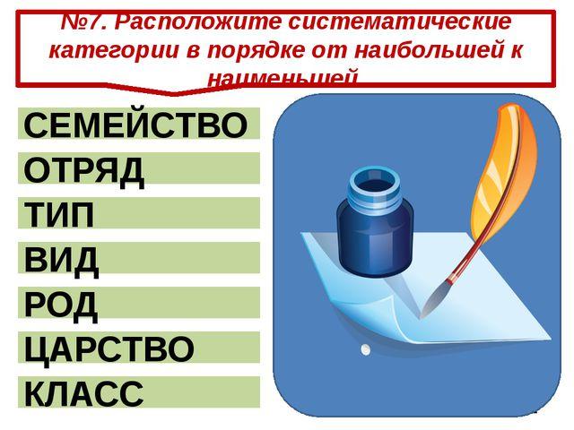 №7. Расположите систематические категории в порядке от наибольшей к наименьше...